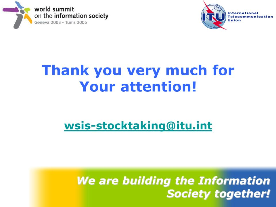 Thank you very much for Your attention! wsis-stocktaking@itu.int We are building the Information Society together!