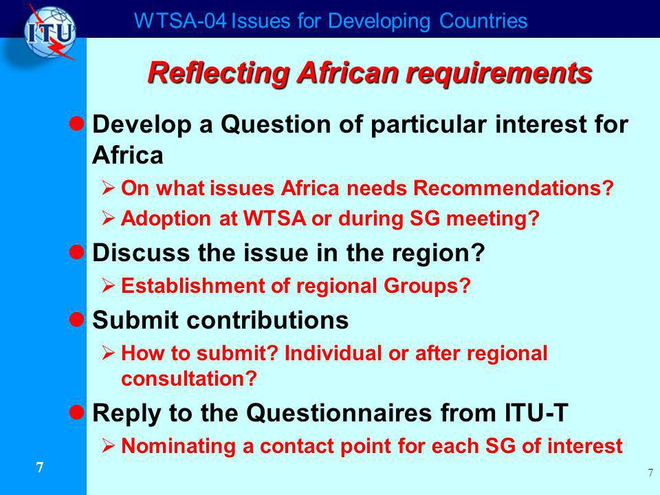 WTSA-04 Issues for Developing Countries 7 7 Reflecting African requirements Develop a Question of particular interest for Africa On what issues Africa