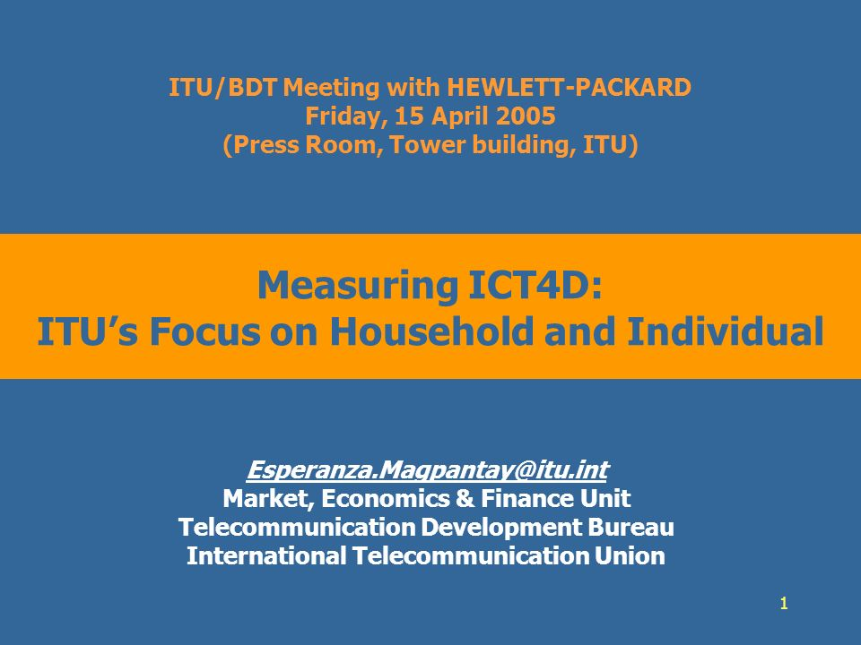 1 Measuring ICT4D: ITUs Focus on Household and Individual Esperanza.Magpantay@itu.int Market, Economics & Finance Unit Telecommunication Development Bureau International Telecommunication Union ITU/BDT Meeting with HEWLETT-PACKARD Friday, 15 April 2005 (Press Room, Tower building, ITU)