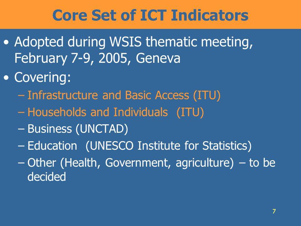 7 Core Set of ICT Indicators Adopted during WSIS thematic meeting, February 7-9, 2005, Geneva Covering: –Infrastructure and Basic Access (ITU) –Households and Individuals (ITU) –Business (UNCTAD) –Education (UNESCO Institute for Statistics) –Other (Health, Government, agriculture) – to be decided