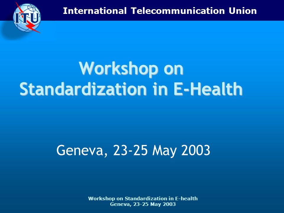 International Telecommunication Union Workshop on Standardization in E-health Geneva, 23-25 May 2003 Workshop on Standardization in E-Health Geneva, 2