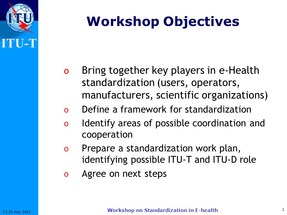 ITU-T 2 23-25 May 2003 Workshop on Standardization in E-health Workshop Objectives o Bring together key players in e-Health standardization (users, operators, manufacturers, scientific organizations) o Define a framework for standardization o Identify areas of possible coordination and cooperation o Prepare a standardization work plan, identifying possible ITU-T and ITU-D role o Agree on next steps