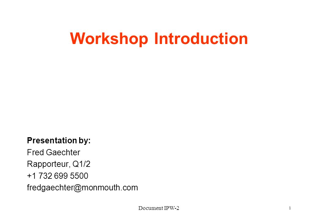 Document IPW-2 1 Workshop Introduction Presentation by: Fred Gaechter Rapporteur, Q1/2 +1 732 699 5500 fredgaechter@monmouth.com