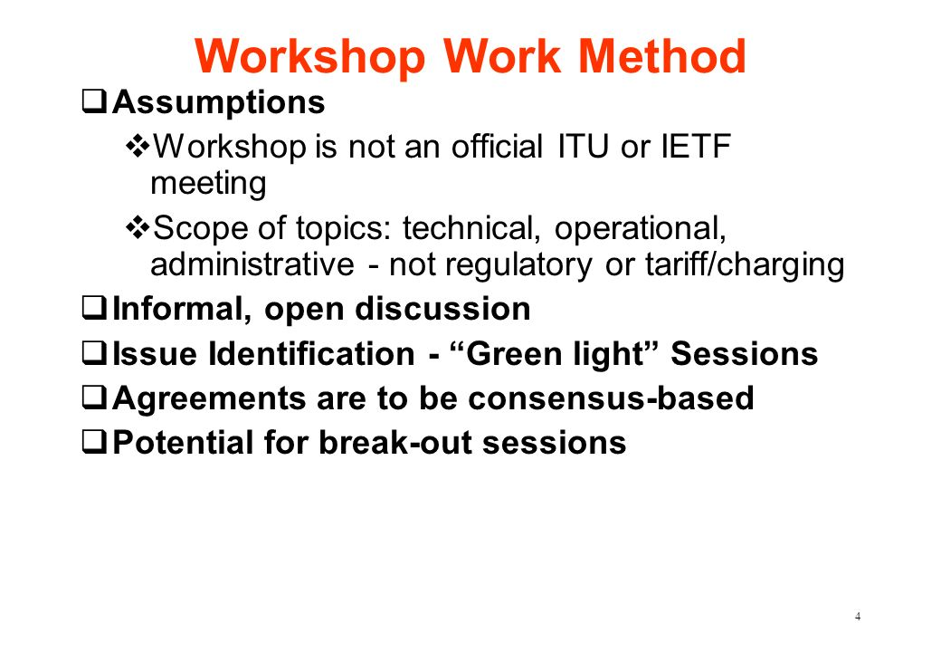 4 Workshop Work Method qAssumptions vWorkshop is not an official ITU or IETF meeting vScope of topics: technical, operational, administrative - not regulatory or tariff/charging qInformal, open discussion qIssue Identification - Green light Sessions qAgreements are to be consensus-based qPotential for break-out sessions