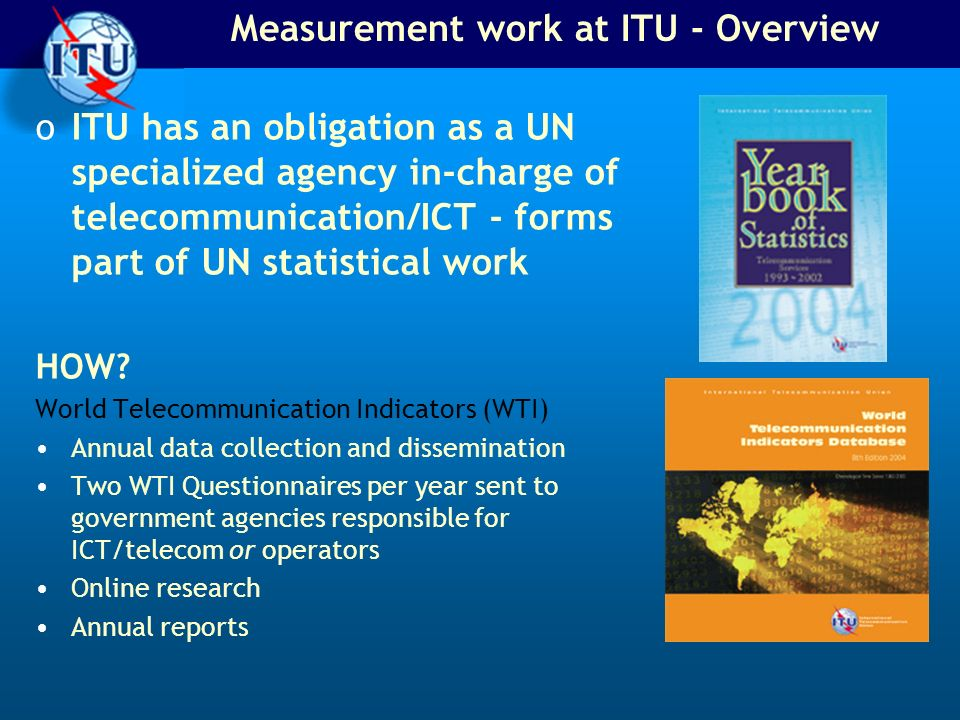 Measurement work at ITU - Overview oITU has an obligation as a UN specialized agency in-charge of telecommunication/ICT - forms part of UN statistical work HOW.