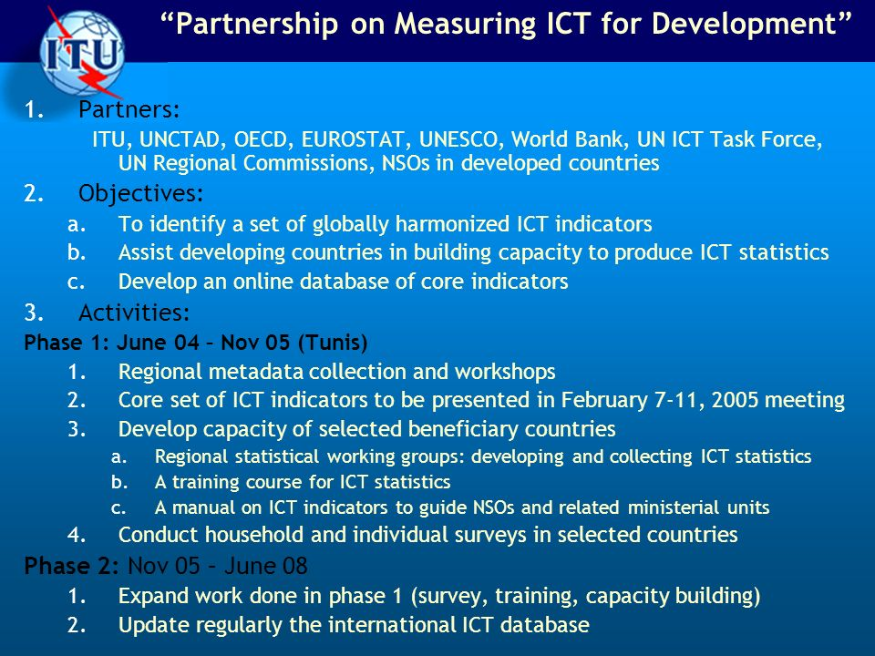 Partnership on Measuring ICT for Development 1.Partners: ITU, UNCTAD, OECD, EUROSTAT, UNESCO, World Bank, UN ICT Task Force, UN Regional Commissions, NSOs in developed countries 2.Objectives: a.To identify a set of globally harmonized ICT indicators b.Assist developing countries in building capacity to produce ICT statistics c.Develop an online database of core indicators 3.Activities: Phase 1: June 04 – Nov 05 (Tunis) 1.Regional metadata collection and workshops 2.Core set of ICT indicators to be presented in February 7-11, 2005 meeting 3.Develop capacity of selected beneficiary countries a.Regional statistical working groups: developing and collecting ICT statistics b.A training course for ICT statistics c.A manual on ICT indicators to guide NSOs and related ministerial units 4.Conduct household and individual surveys in selected countries Phase 2: Nov 05 – June 08 1.Expand work done in phase 1 (survey, training, capacity building) 2.Update regularly the international ICT database