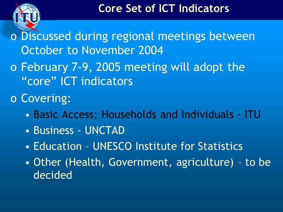 Core Set of ICT Indicators oDiscussed during regional meetings between October to November 2004 oFebruary 7-9, 2005 meeting will adopt the core ICT indicators oCovering: Basic Access; Households and Individuals - ITU Business - UNCTAD Education – UNESCO Institute for Statistics Other (Health, Government, agriculture) – to be decided