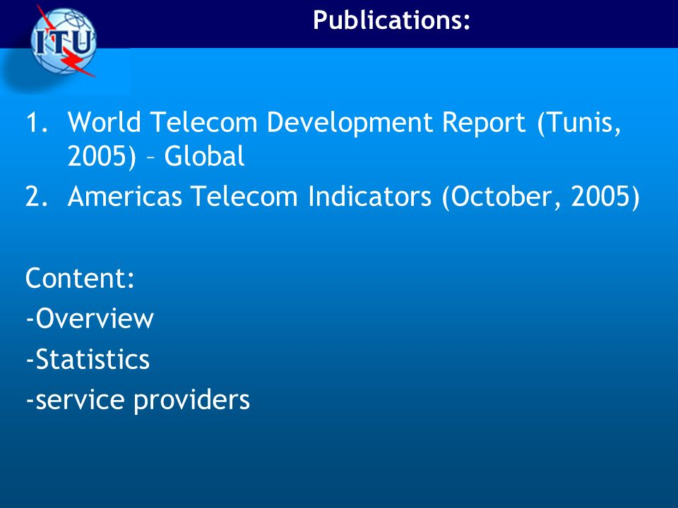 Publications: 1.World Telecom Development Report (Tunis, 2005) – Global 2.Americas Telecom Indicators (October, 2005) Content: -Overview -Statistics -service providers