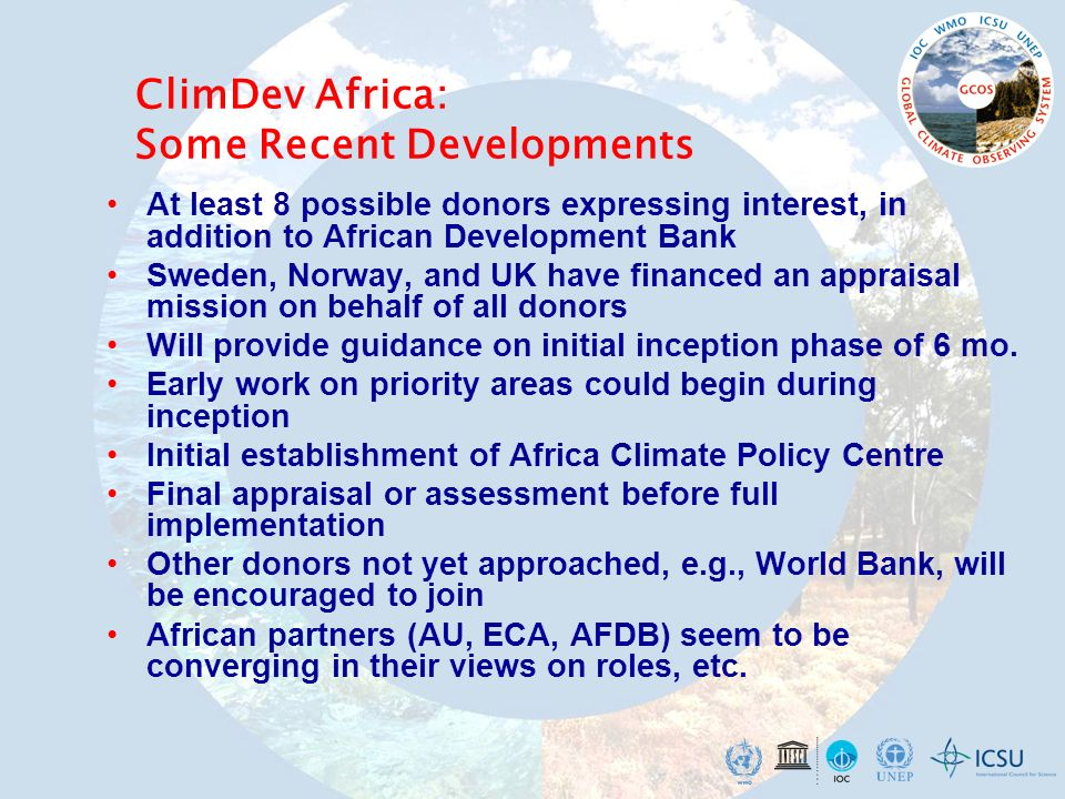 ClimDev Africa: Some Recent Developments At least 8 possible donors expressing interest, in addition to African Development Bank Sweden, Norway, and UK have financed an appraisal mission on behalf of all donors Will provide guidance on initial inception phase of 6 mo.