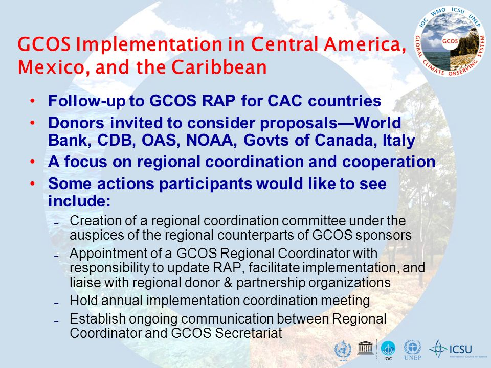 GCOS Implementation in Central America, Mexico, and the Caribbean Follow-up to GCOS RAP for CAC countries Donors invited to consider proposalsWorld Bank, CDB, OAS, NOAA, Govts of Canada, Italy A focus on regional coordination and cooperation Some actions participants would like to see include: – Creation of a regional coordination committee under the auspices of the regional counterparts of GCOS sponsors – Appointment of a GCOS Regional Coordinator with responsibility to update RAP, facilitate implementation, and liaise with regional donor & partnership organizations – Hold annual implementation coordination meeting – Establish ongoing communication between Regional Coordinator and GCOS Secretariat