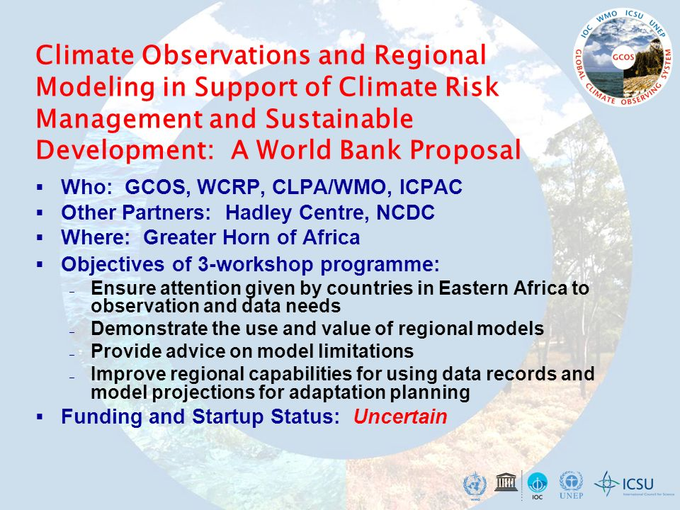 Climate Observations and Regional Modeling in Support of Climate Risk Management and Sustainable Development: A World Bank Proposal Who: GCOS, WCRP, CLPA/WMO, ICPAC Other Partners: Hadley Centre, NCDC Where: Greater Horn of Africa Objectives of 3-workshop programme: – Ensure attention given by countries in Eastern Africa to observation and data needs – Demonstrate the use and value of regional models – Provide advice on model limitations – Improve regional capabilities for using data records and model projections for adaptation planning Funding and Startup Status: Uncertain