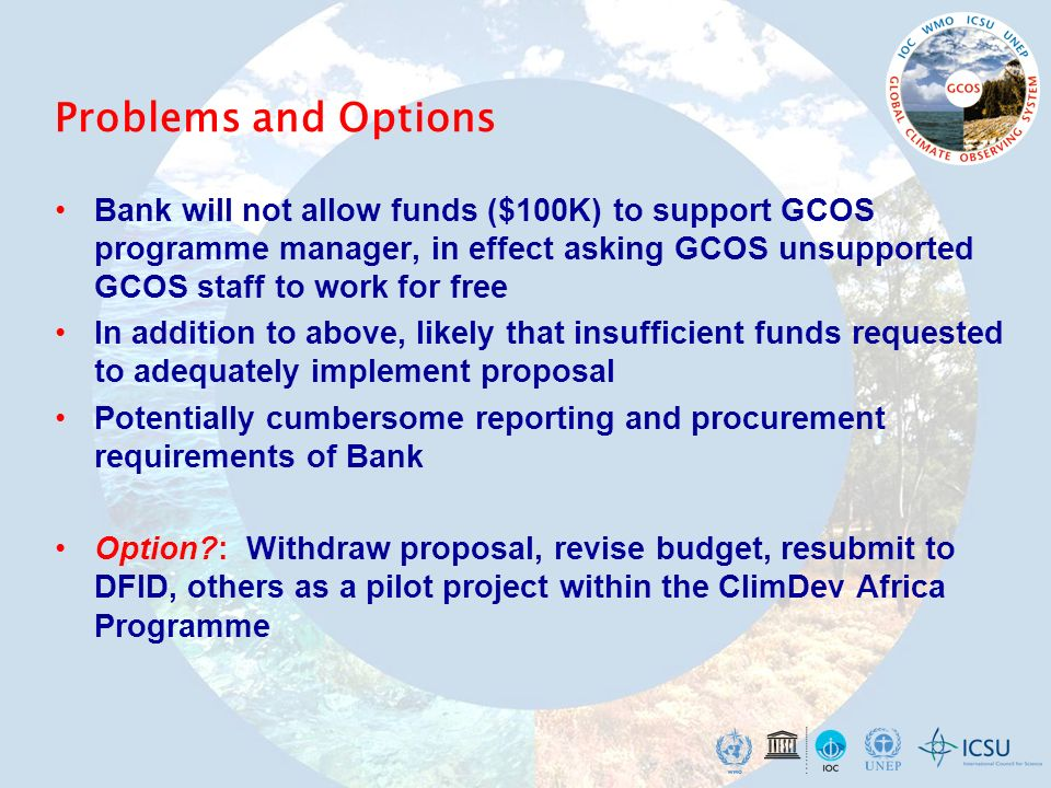 Problems and Options Bank will not allow funds ($100K) to support GCOS programme manager, in effect asking GCOS unsupported GCOS staff to work for free In addition to above, likely that insufficient funds requested to adequately implement proposal Potentially cumbersome reporting and procurement requirements of Bank Option : Withdraw proposal, revise budget, resubmit to DFID, others as a pilot project within the ClimDev Africa Programme