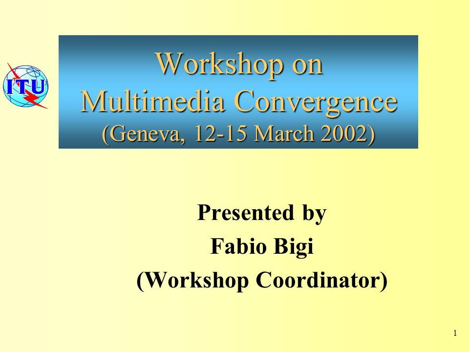 Workshop on Multimedia Convergence (Geneva, 12-15 March 2002) Presented by Fabio Bigi (Workshop Coordinator) 1