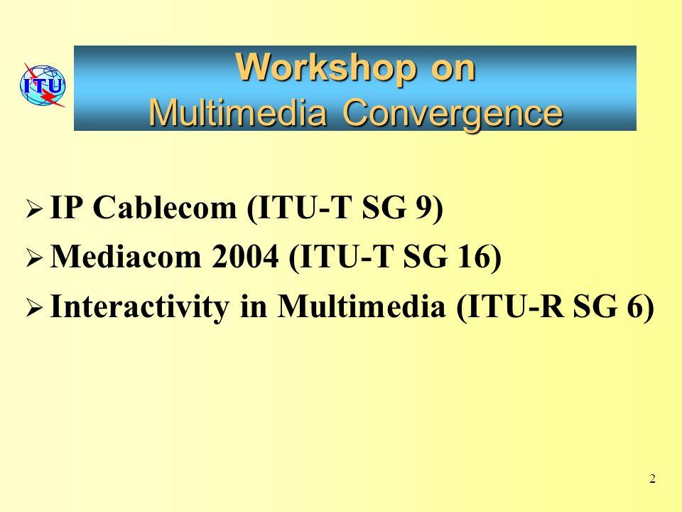 Workshop on Multimedia Convergence IP Cablecom (ITU-T SG 9) Mediacom 2004 (ITU-T SG 16) Interactivity in Multimedia (ITU-R SG 6) 2
