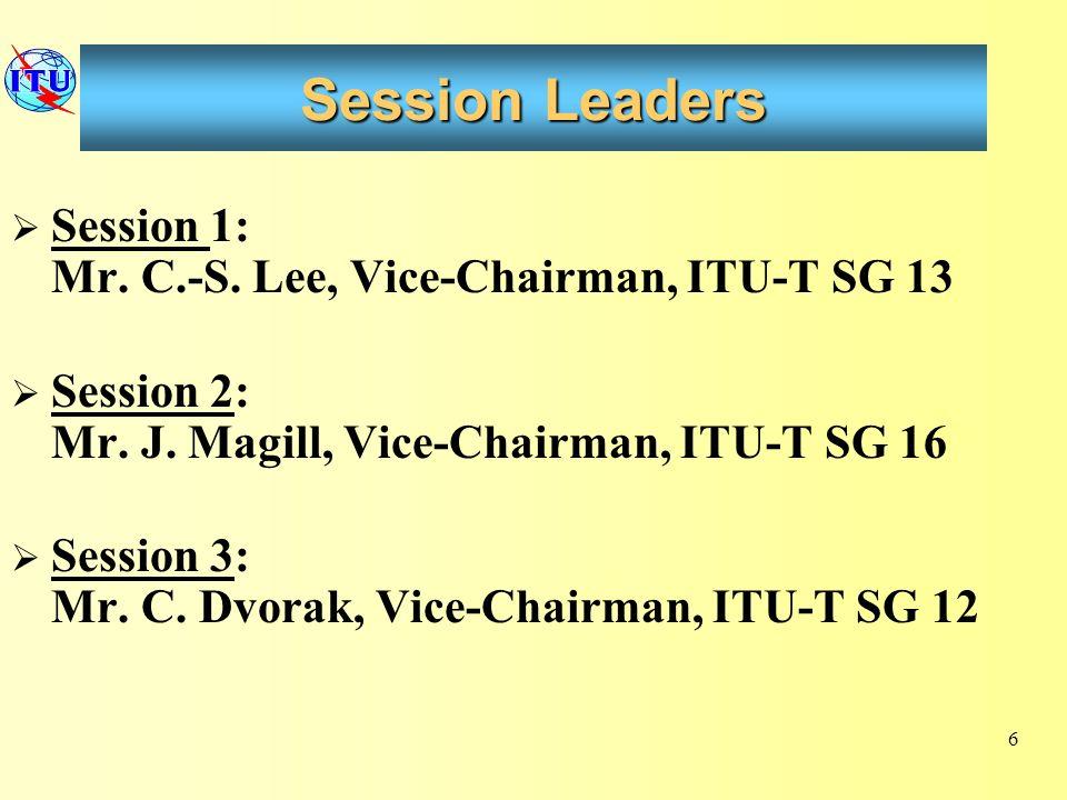 Session Leaders Session 1: Mr. C.-S. Lee, Vice-Chairman, ITU-T SG 13 Session 2: Mr. J. Magill, Vice-Chairman, ITU-T SG 16 Session 3: Mr. C. Dvorak, Vi