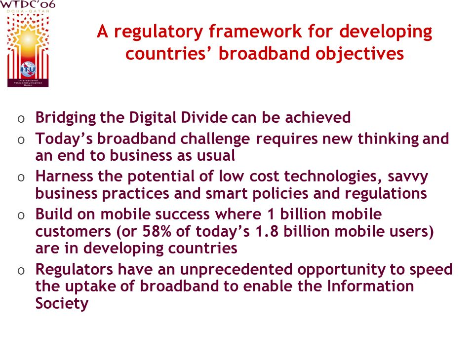 A regulatory framework for developing countries broadband objectives o Bridging the Digital Divide can be achieved o Todays broadband challenge requir