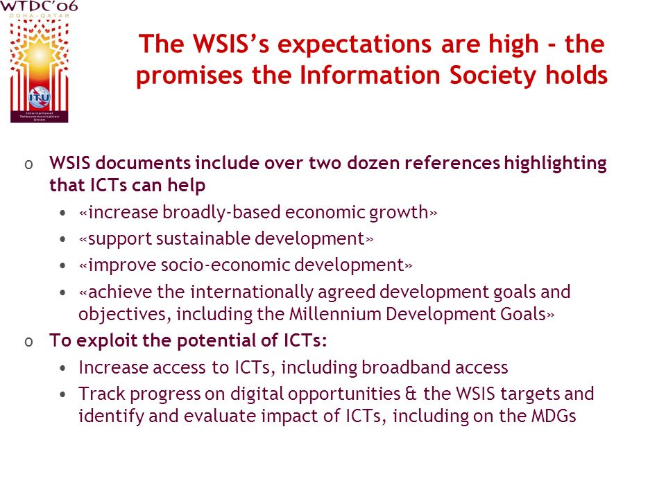 The WSISs expectations are high - the promises the Information Society holds o WSIS documents include over two dozen references highlighting that ICTs can help «increase broadly-based economic growth» «support sustainable development» «improve socio-economic development» «achieve the internationally agreed development goals and objectives, including the Millennium Development Goals» o To exploit the potential of ICTs: Increase access to ICTs, including broadband access Track progress on digital opportunities & the WSIS targets and identify and evaluate impact of ICTs, including on the MDGs