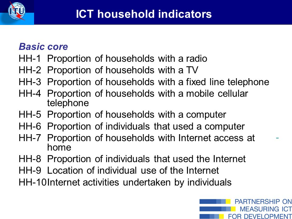 ICT household indicators Basic core HH-1Proportion of households with a radio HH-2Proportion of households with a TV HH-3Proportion of households with a fixed line telephone HH-4Proportion of households with a mobile cellular telephone HH-5Proportion of households with a computer HH-6Proportion of individuals that used a computer HH-7Proportion of households with Internet access at home HH-8Proportion of individuals that used the Internet HH-9Location of individual use of the Internet HH-10Internet activities undertaken by individuals