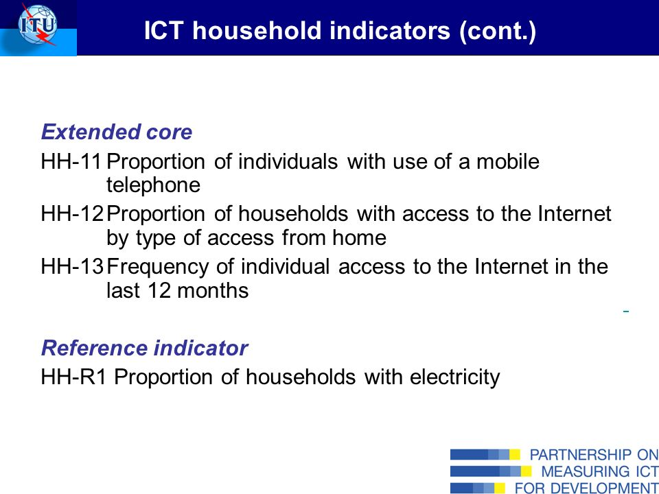 Extended core HH-11Proportion of individuals with use of a mobile telephone HH-12Proportion of households with access to the Internet by type of access from home HH-13Frequency of individual access to the Internet in the last 12 months Reference indicator HH-R1 Proportion of households with electricity ICT household indicators (cont.)