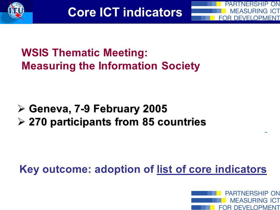 Core ICT indicators WSIS Thematic Meeting: Measuring the Information Society Geneva, 7-9 February 2005 Geneva, 7-9 February 2005 270 participants from 85 countries 270 participants from 85 countries Key outcome: adoption of list of core indicators