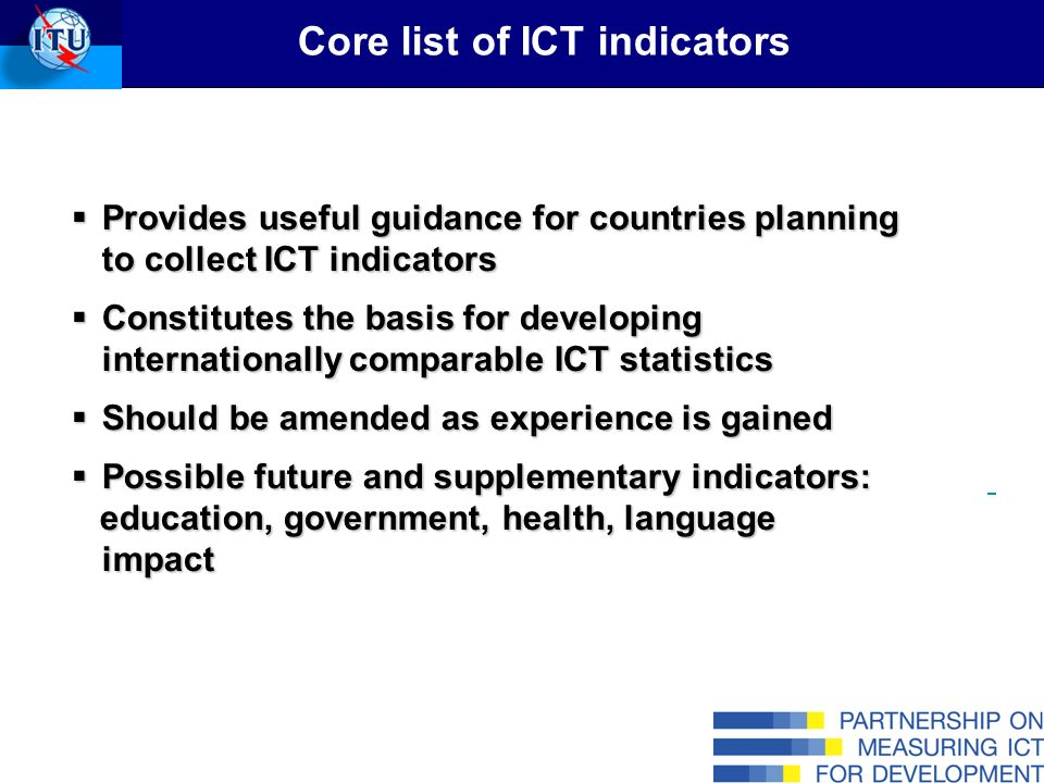 Core list of ICT indicators Provides useful guidance for countries planning to collect ICT indicators Provides useful guidance for countries planning to collect ICT indicators Constitutes the basis for developing internationally comparable ICT statistics Constitutes the basis for developing internationally comparable ICT statistics Should be amended as experience is gained Should be amended as experience is gained Possible future and supplementary indicators: Possible future and supplementary indicators: education, government, health, language impact education, government, health, language impact