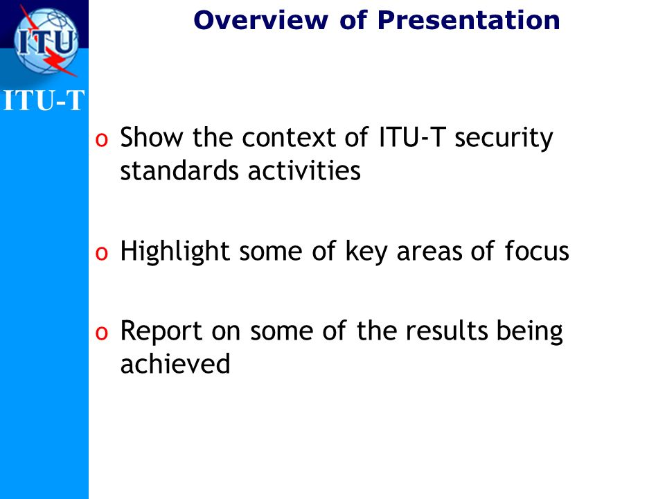 ITU-T Overview of Presentation o Show the context of ITU-T security standards activities o Highlight some of key areas of focus o Report on some of th