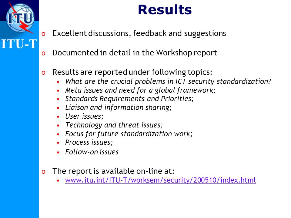 ITU-T Results o Excellent discussions, feedback and suggestions o Documented in detail in the Workshop report o Results are reported under following t