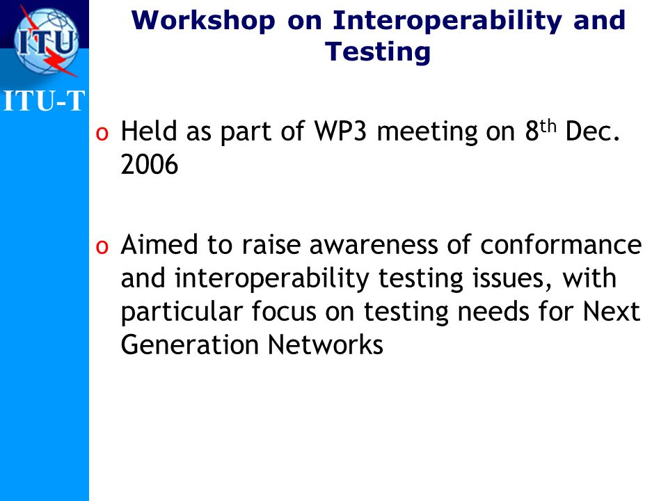 ITU-T Workshop on Interoperability and Testing o Held as part of WP3 meeting on 8 th Dec. 2006 o Aimed to raise awareness of conformance and interoper