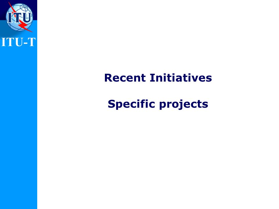 ITU-T Recent Initiatives Specific projects