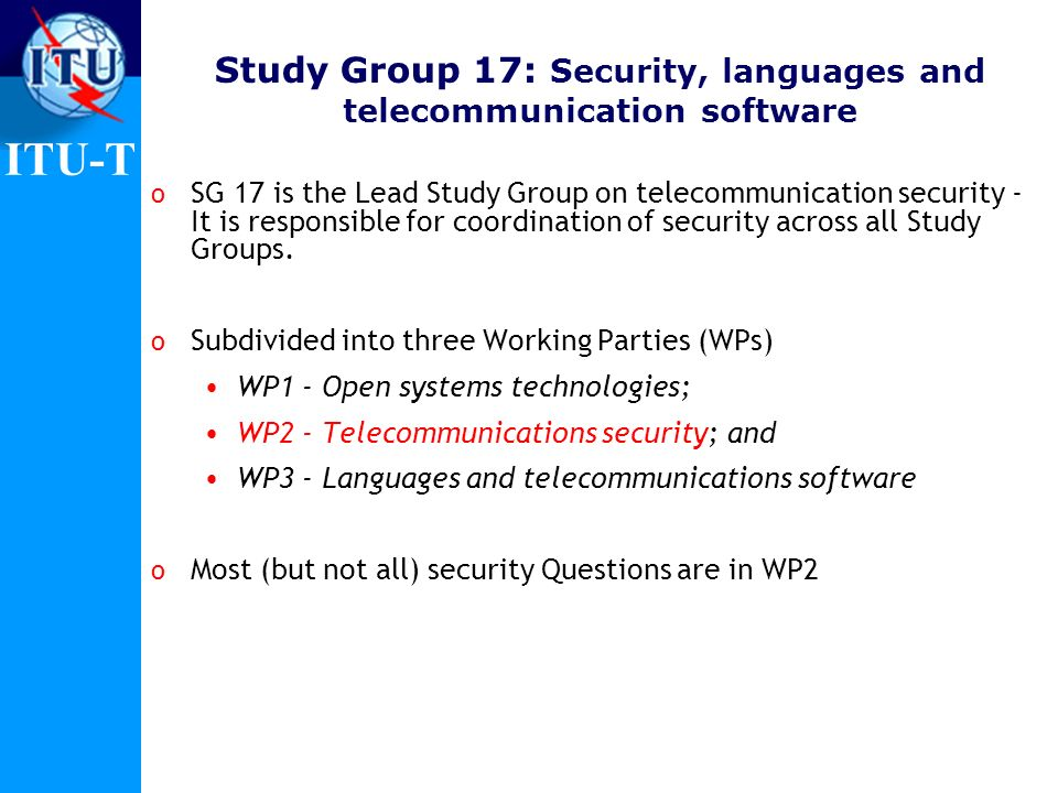 ITU-T Study Group 17: Security, languages and telecommunication software o SG 17 is the Lead Study Group on telecommunication security - It is respons