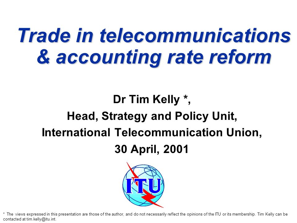 Trade in telecommunications & accounting rate reform Dr Tim Kelly *, Head, Strategy and Policy Unit, International Telecommunication Union, 30 April, 2001 * The views expressed in this presentation are those of the author, and do not necessarily reflect the opinions of the ITU or its membership.