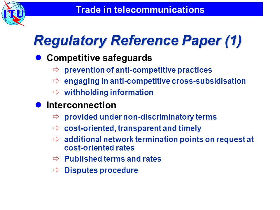 Trade in telecommunications Regulatory Reference Paper (1) Competitive safeguards prevention of anti-competitive practices engaging in anti-competitive cross-subsidisation withholding information Interconnection provided under non-discriminatory terms cost-oriented, transparent and timely additional network termination points on request at cost-oriented rates Published terms and rates Disputes procedure