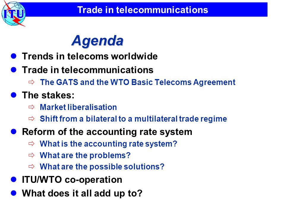 Trade in telecommunications Agenda Trends in telecoms worldwide Trade in telecommunications The GATS and the WTO Basic Telecoms Agreement The stakes: