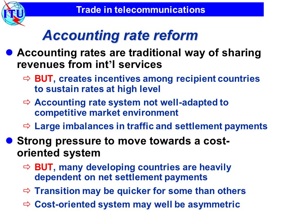 Trade in telecommunications Accounting rate reform Accounting rates are traditional way of sharing revenues from int l services BUT, creates incentive