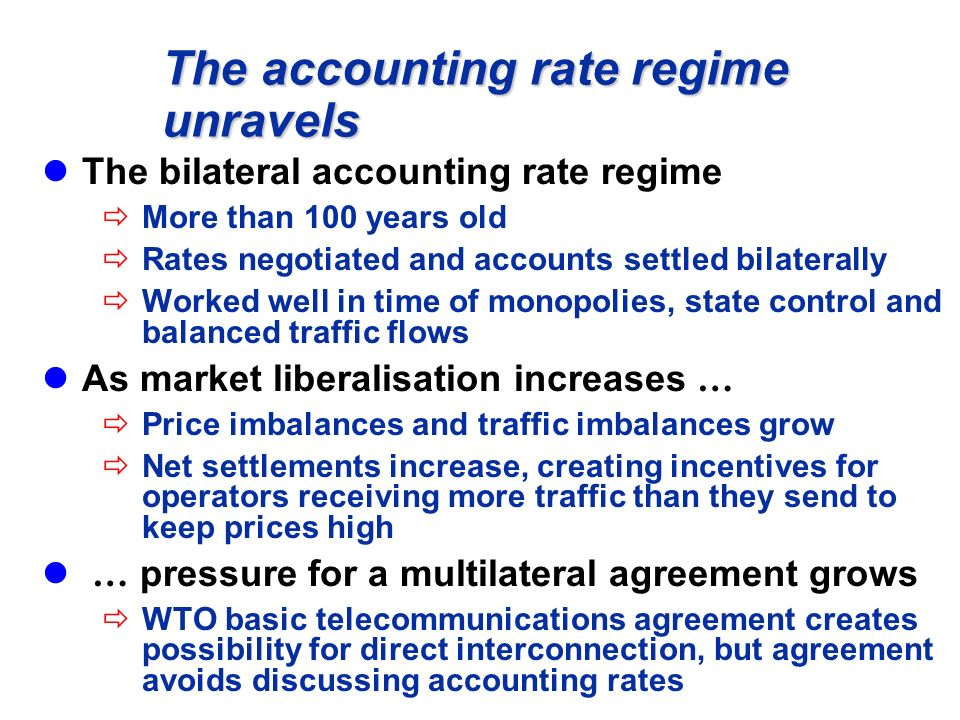 The accounting rate regime unravels The bilateral accounting rate regime More than 100 years old Rates negotiated and accounts settled bilaterally Worked well in time of monopolies, state control and balanced traffic flows As market liberalisation increases … Price imbalances and traffic imbalances grow Net settlements increase, creating incentives for operators receiving more traffic than they send to keep prices high … pressure for a multilateral agreement grows WTO basic telecommunications agreement creates possibility for direct interconnection, but agreement avoids discussing accounting rates