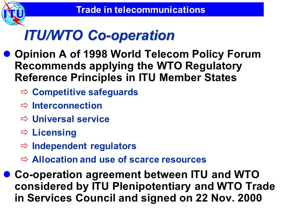 Trade in telecommunications ITU/WTO Co-operation Opinion A of 1998 World Telecom Policy Forum Recommends applying the WTO Regulatory Reference Principles in ITU Member States Competitive safeguards Interconnection Universal service Licensing Independent regulators Allocation and use of scarce resources Co-operation agreement between ITU and WTO considered by ITU Plenipotentiary and WTO Trade in Services Council and signed on 22 Nov.
