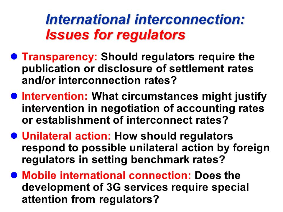International interconnection: Issues for regulators Transparency: Should regulators require the publication or disclosure of settlement rates and/or interconnection rates.