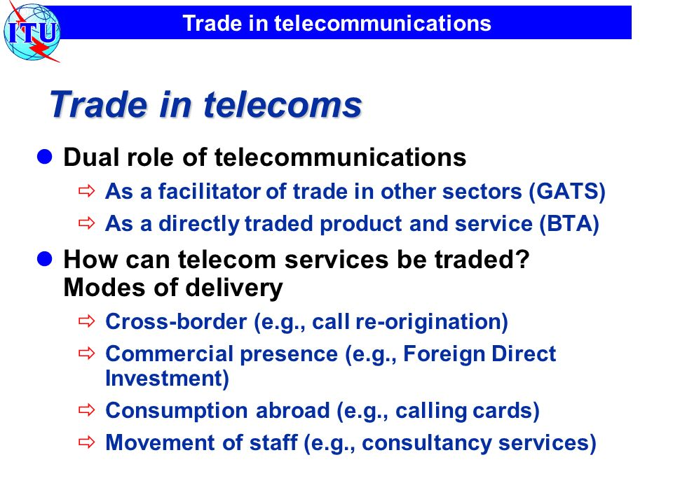 Trade in telecommunications Trade in telecoms Dual role of telecommunications As a facilitator of trade in other sectors (GATS) As a directly traded p