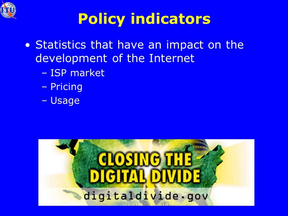 Policy indicators Statistics that have an impact on the development of the Internet –ISP market –Pricing –Usage