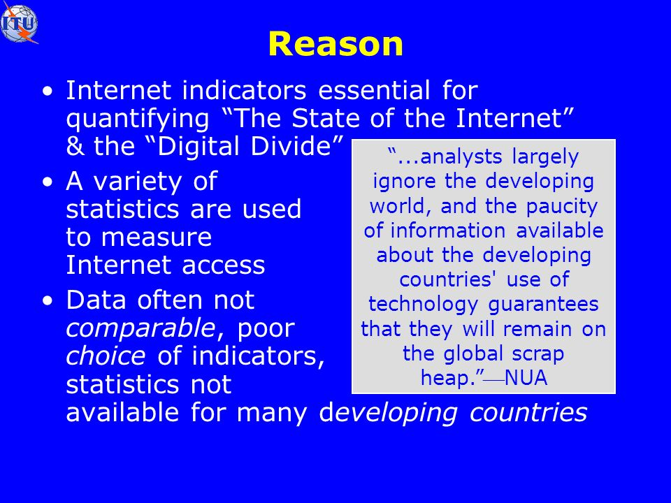Reason Internet indicators essential for quantifying The State of the Internet & the Digital Divide A variety of statistics are used to measure Internet access Data often not comparable, poor choice of indicators, statistics not available for many developing countries...analysts largely ignore the developing world, and the paucity of information available about the developing countries use of technology guarantees that they will remain on the global scrap heap.NUA