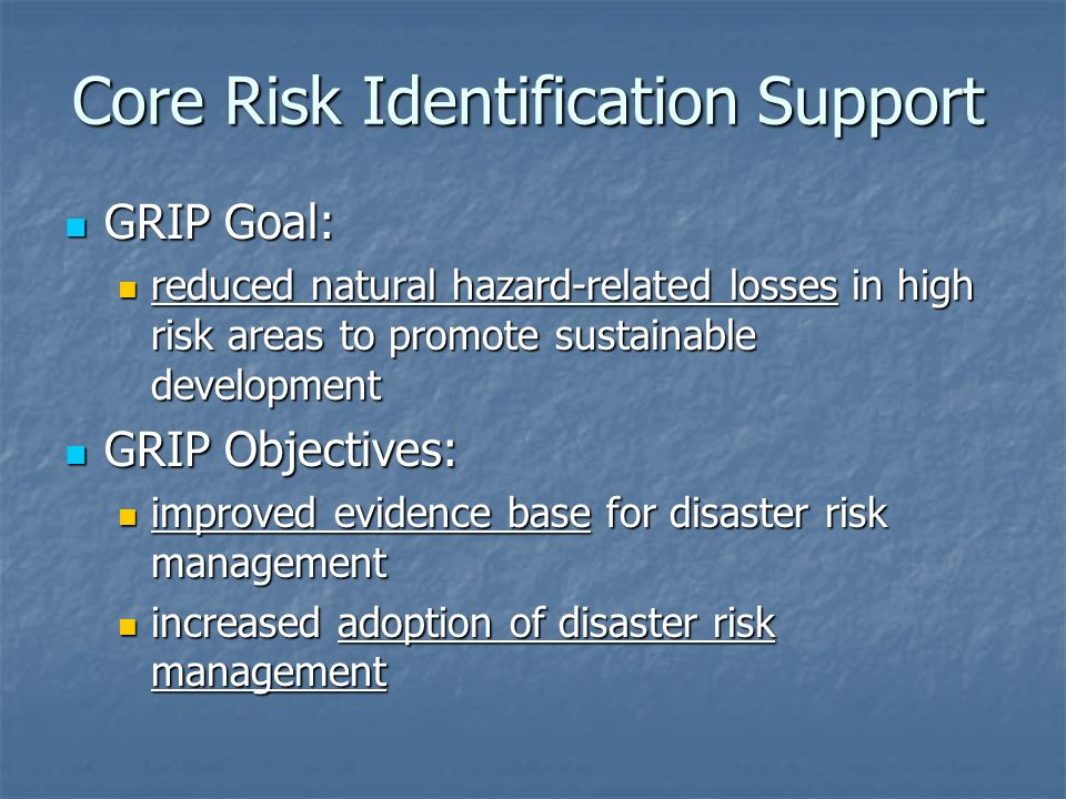 Core Risk Identification Support GRIP Goal: GRIP Goal: reduced natural hazard-related losses in high risk areas to promote sustainable development reduced natural hazard-related losses in high risk areas to promote sustainable development GRIP Objectives: GRIP Objectives: improved evidence base for disaster risk management improved evidence base for disaster risk management increased adoption of disaster risk management increased adoption of disaster risk management