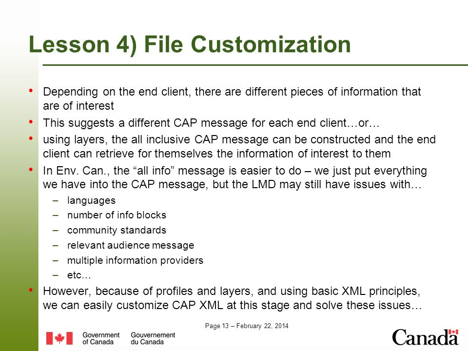 Page 13 – February 22, 2014 Lesson 4) File Customization Depending on the end client, there are different pieces of information that are of interest This suggests a different CAP message for each end client…or… using layers, the all inclusive CAP message can be constructed and the end client can retrieve for themselves the information of interest to them In Env.