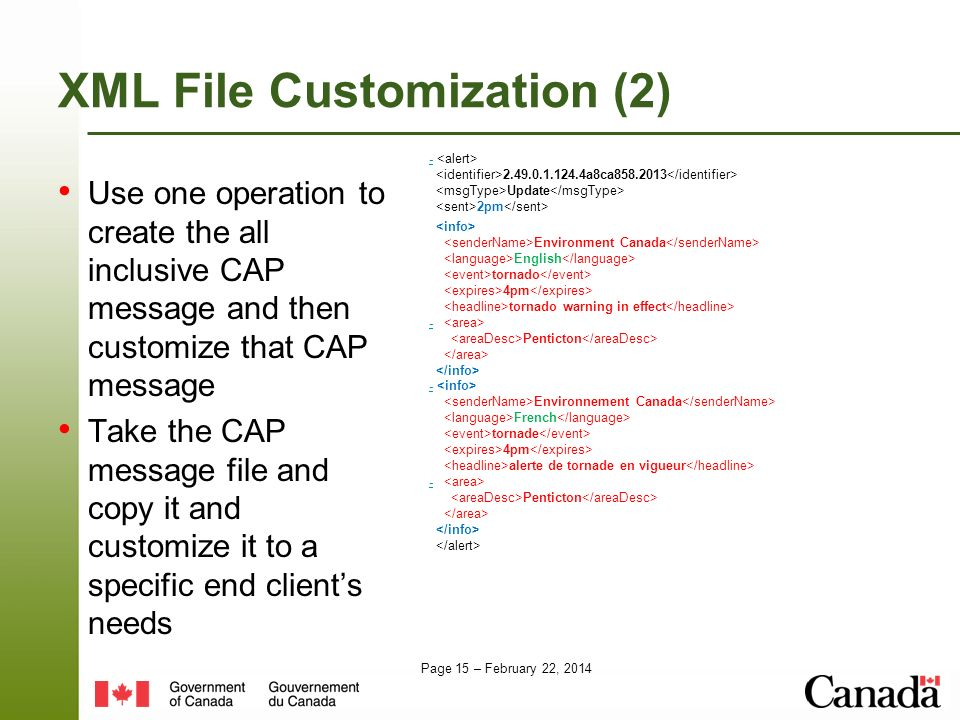 Page 15 – February 22, 2014 XML File Customization (2) Use one operation to create the all inclusive CAP message and then customize that CAP message Take the CAP message file and copy it and customize it to a specific end clients needs - 2.49.0.1.124.4a8ca858.2013 Update 2pm Environment Canada English tornado 4pm tornado warning in effect - Penticton - Environnement Canada French tornade 4pm alerte de tornade en vigueur - Penticton