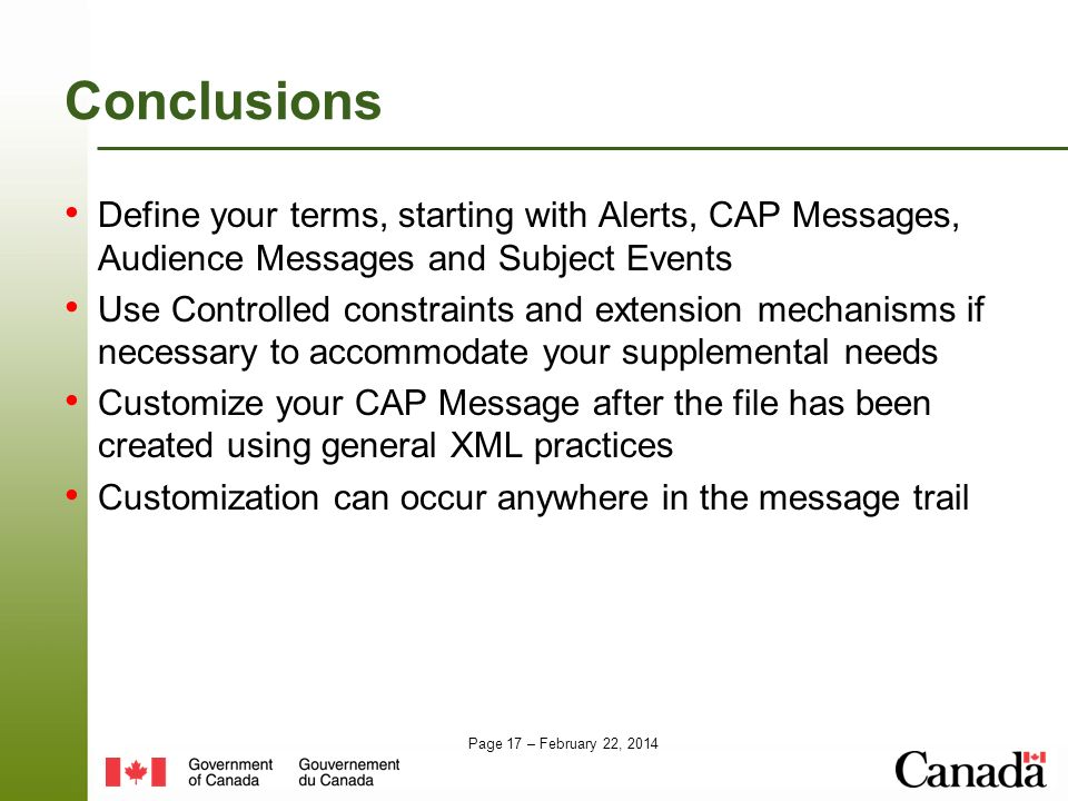 Page 17 – February 22, 2014 Conclusions Define your terms, starting with Alerts, CAP Messages, Audience Messages and Subject Events Use Controlled constraints and extension mechanisms if necessary to accommodate your supplemental needs Customize your CAP Message after the file has been created using general XML practices Customization can occur anywhere in the message trail