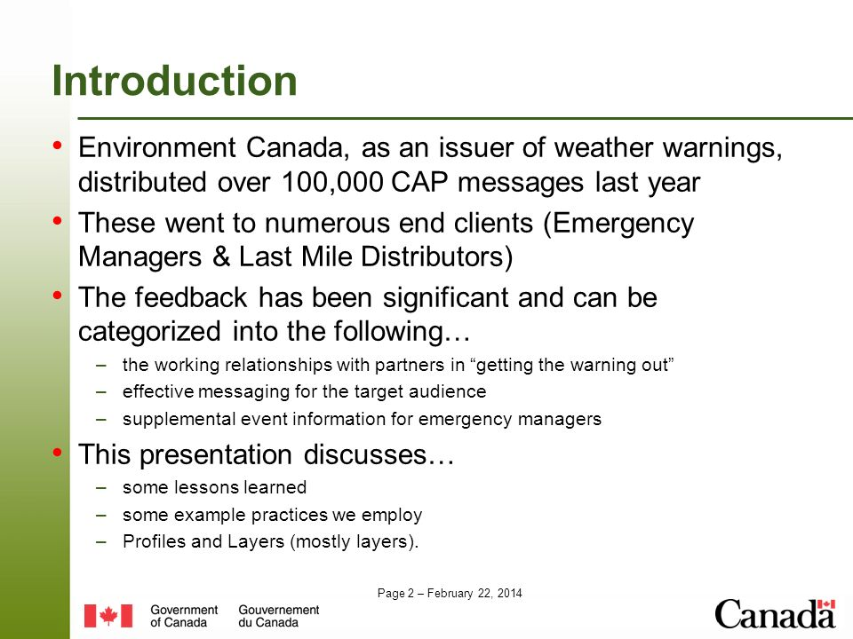 Page 2 – February 22, 2014 Introduction Environment Canada, as an issuer of weather warnings, distributed over 100,000 CAP messages last year These went to numerous end clients (Emergency Managers & Last Mile Distributors) The feedback has been significant and can be categorized into the following… –the working relationships with partners in getting the warning out –effective messaging for the target audience –supplemental event information for emergency managers This presentation discusses… –some lessons learned –some example practices we employ –Profiles and Layers (mostly layers).