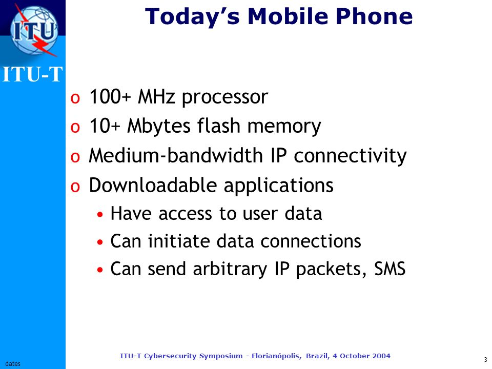 ITU-T ITU-T Cybersecurity Symposium - Florianópolis, Brazil, 4 October 2004 4 dates Tomorrows Mobile Phone o 1000+ MHz processor(s) o 100+ Mbytes flash memory More if socket provided o High-bandwidth IP connectivity o Broadcast content reception Digital Rights Management o Downloadable applications Wider range of functions