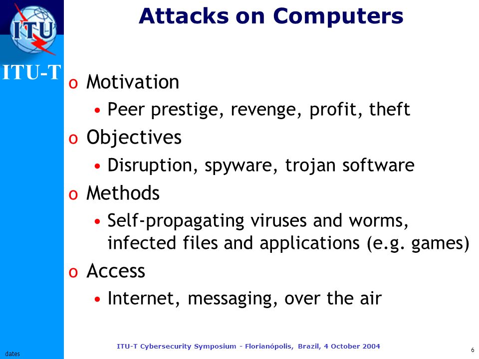 ITU-T ITU-T Cybersecurity Symposium - Florianópolis, Brazil, 4 October 2004 17 dates What wont work o Virus scans on phones Updating definitions is too expensive o Virus scans on incoming IP packets Encrypted VPN connections prevent examining the contents of IP packets