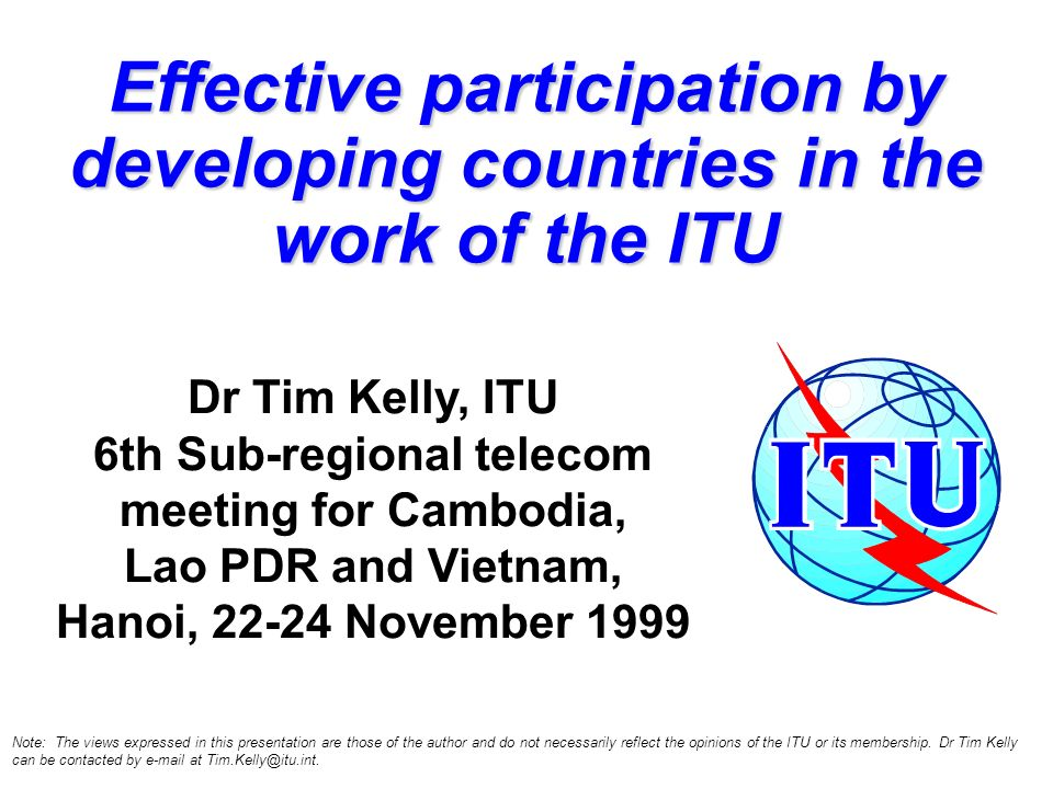 Effective participation by developing countries in the work of the ITU Dr Tim Kelly, ITU 6th Sub-regional telecom meeting for Cambodia, Lao PDR and Vietnam, Hanoi, 22-24 November 1999 Note: The views expressed in this presentation are those of the author and do not necessarily reflect the opinions of the ITU or its membership.