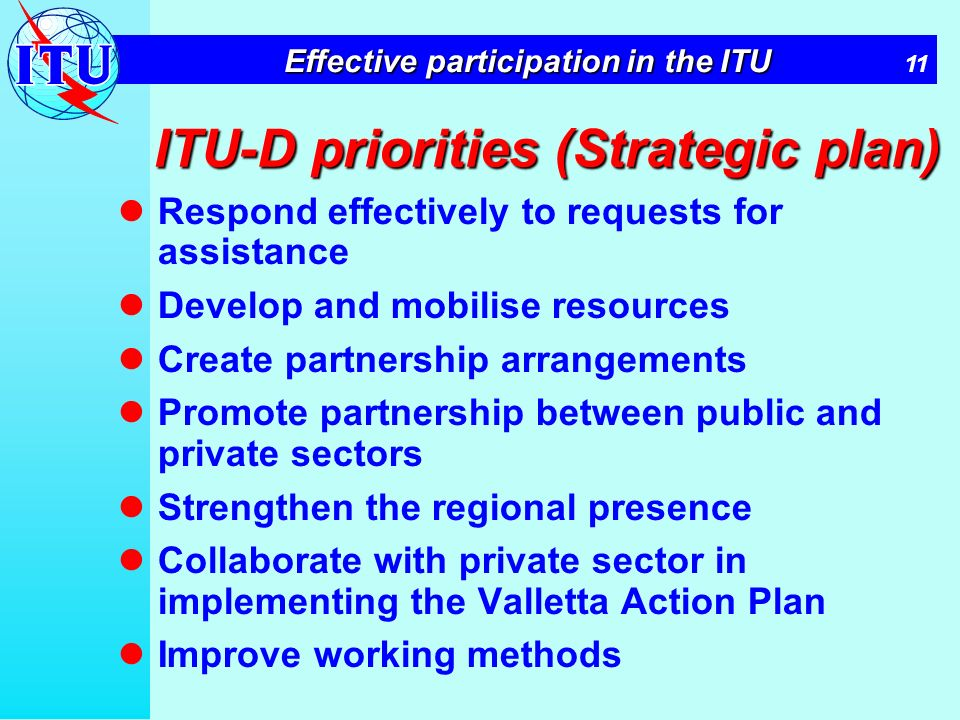11 Effective participation in the ITU ITU-D priorities (Strategic plan) Respond effectively to requests for assistance Develop and mobilise resources Create partnership arrangements Promote partnership between public and private sectors Strengthen the regional presence Collaborate with private sector in implementing the Valletta Action Plan Improve working methods
