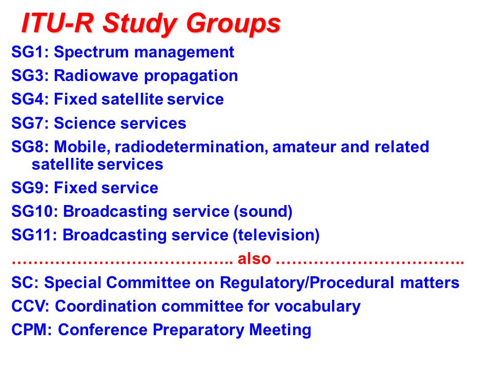 ITU-R Study Groups SG1: Spectrum management SG3: Radiowave propagation SG4: Fixed satellite service SG7: Science services SG8: Mobile, radiodetermination, amateur and related satellite services SG9: Fixed service SG10: Broadcasting service (sound) SG11: Broadcasting service (television) …………………………………..